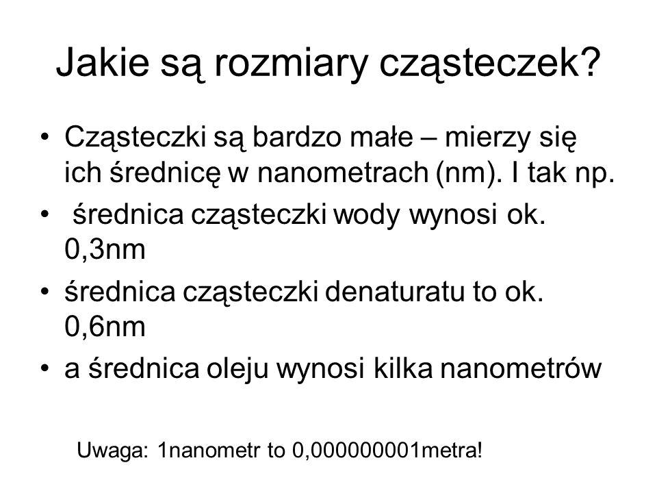 Jakie są rozmiary cząsteczek? Cząsteczki są bardzo małe – mierzy się ich średnicę w nanometrach (nm). I tak np. średnica cząsteczki wody wynosi ok. 0,