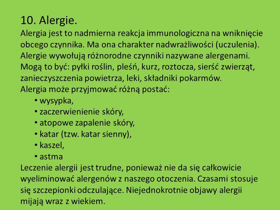 10. Alergie. Alergia jest to nadmierna reakcja immunologiczna na wniknięcie obcego czynnika. Ma ona charakter nadwrażliwości (uczulenia). Alergie wywo