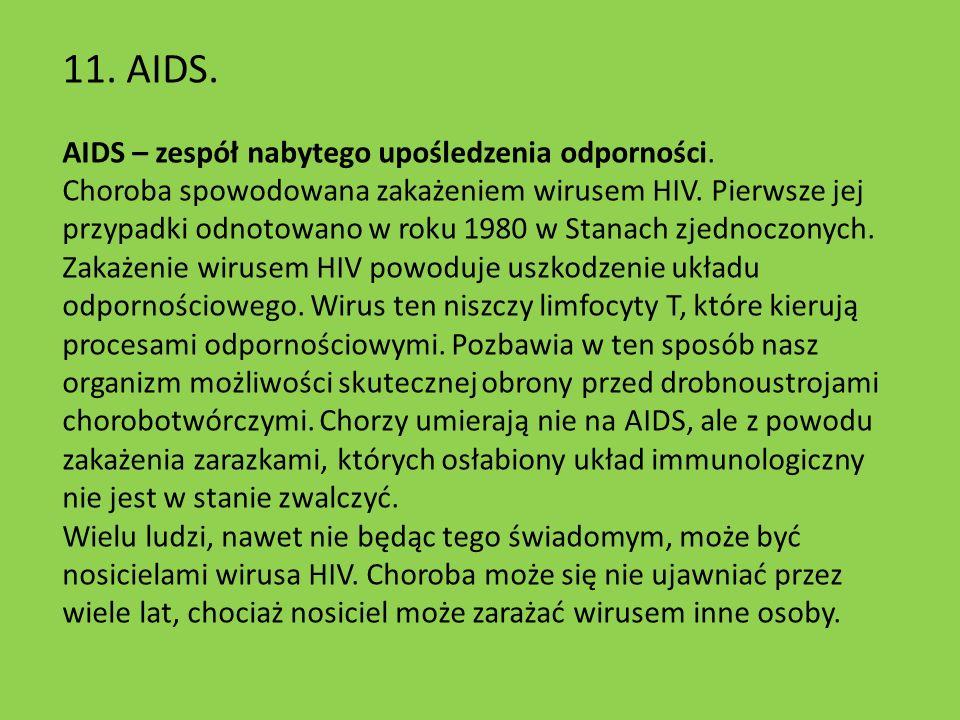 11. AIDS. AIDS – zespół nabytego upośledzenia odporności. Choroba spowodowana zakażeniem wirusem HIV. Pierwsze jej przypadki odnotowano w roku 1980 w