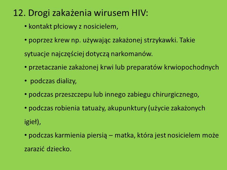 12. Drogi zakażenia wirusem HIV: kontakt płciowy z nosicielem, poprzez krew np. używając zakażonej strzykawki. Takie sytuacje najczęściej dotyczą nark
