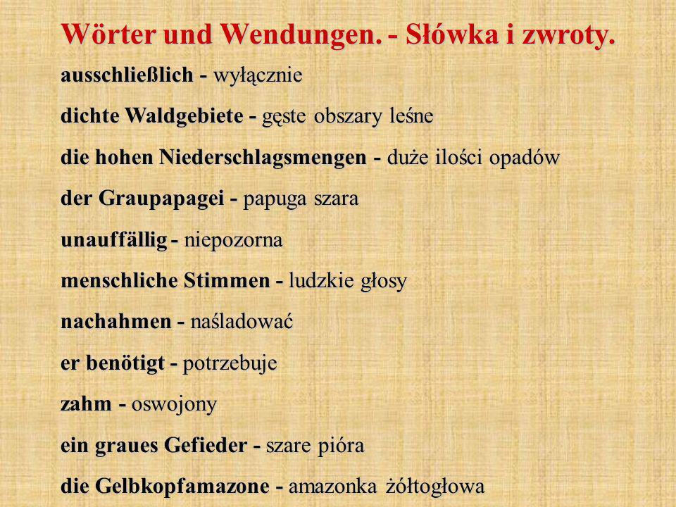 ausschließlich - wyłącznie dichte Waldgebiete - gęste obszary leśne die hohen Niederschlagsmengen - duże ilości opadów der Graupapagei - papuga szara unauffällig - niepozorna menschliche Stimmen - ludzkie głosy nachahmen - naśladować er benötigt - potrzebuje zahm - oswojony ein graues Gefieder - szare pióra die Gelbkopfamazone - amazonka żółtogłowa Wörter und Wendungen.