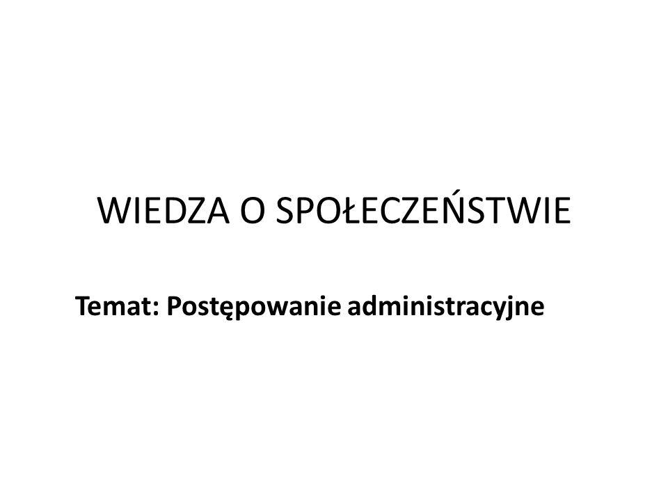 WIEDZA O SPOŁECZEŃSTWIE Temat: Postępowanie administracyjne