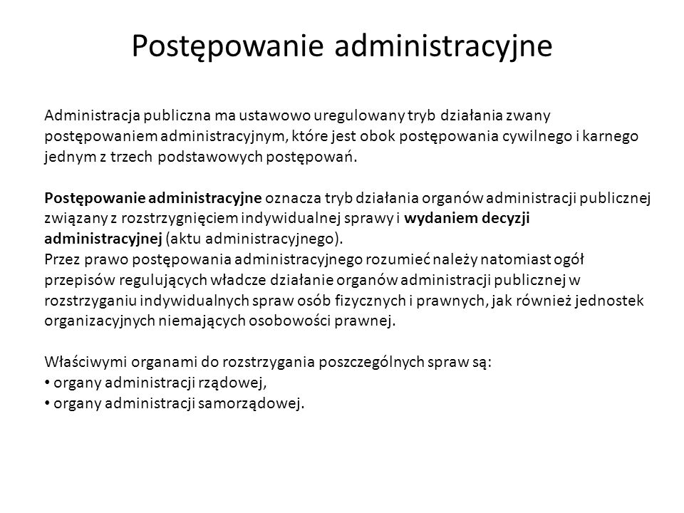 Postępowanie administracyjne Administracja publiczna ma ustawowo uregulowany tryb działania zwany postępowaniem administracyjnym, które jest obok post