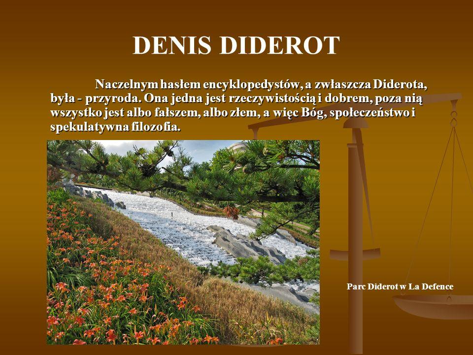 DENIS DIDEROT Naczelnym hasłem encyklopedystów, a zwłaszcza Diderota, była - przyroda. Ona jedna jest rzeczywistością i dobrem, poza nią wszystko jest