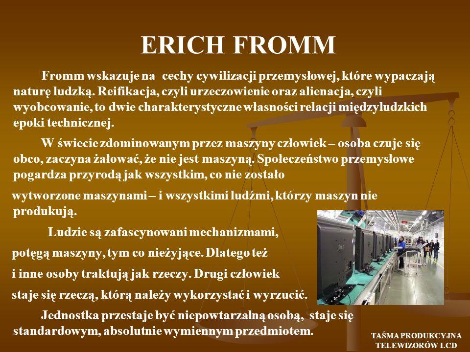 ERICH FROMM Fromm wskazuje na cechy cywilizacji przemysłowej, które wypaczają naturę ludzką. Reifikacja, czyli urzeczowienie oraz alienacja, czyli wyo