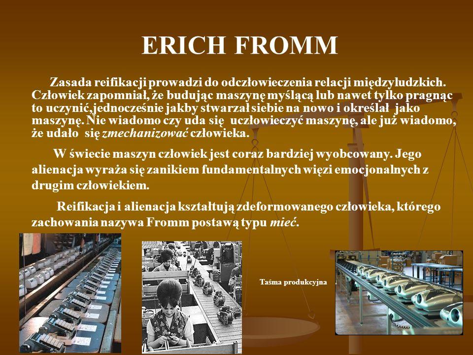 ERICH FROMM Zasada reifikacji prowadzi do odczłowieczenia relacji międzyludzkich. Człowiek zapomniał, że budując maszynę myślącą lub nawet tylko pragn