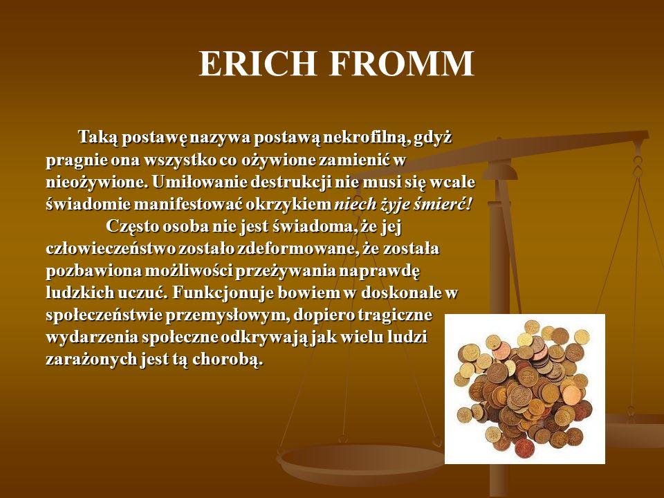 ERICH FROMM Taką postawę nazywa postawą nekrofilną, gdyż pragnie ona wszystko co ożywione zamienić w nieożywione. Umiłowanie destrukcji nie musi się w