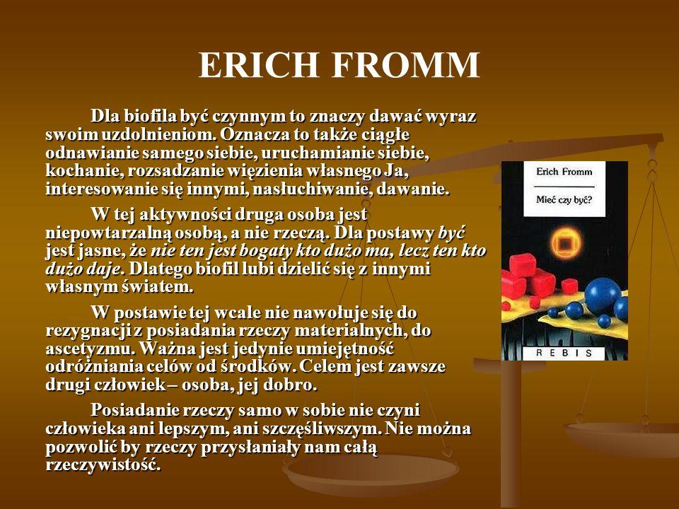 ERICH FROMM Dla biofila być czynnym to znaczy dawać wyraz swoim uzdolnieniom. Oznacza to także ciągłe odnawianie samego siebie, uruchamianie siebie, k