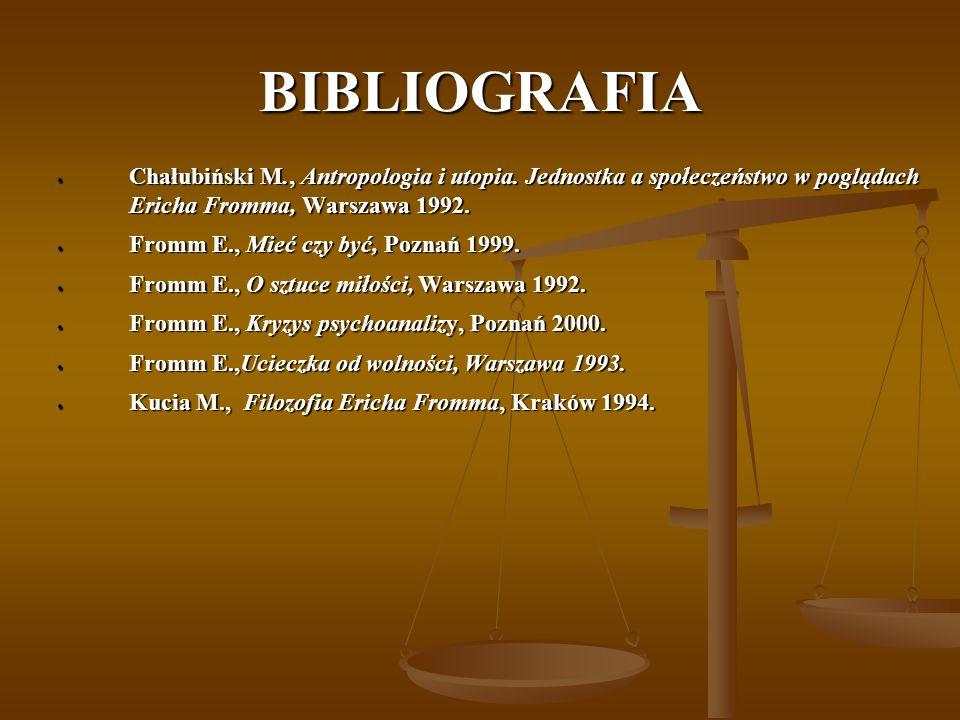 BIBLIOGRAFIA Chałubiński M., Antropologia i utopia. Jednostka a społeczeństwo w poglądach Ericha Fromma, Warszawa 1992. Chałubiński M., Antropologia i