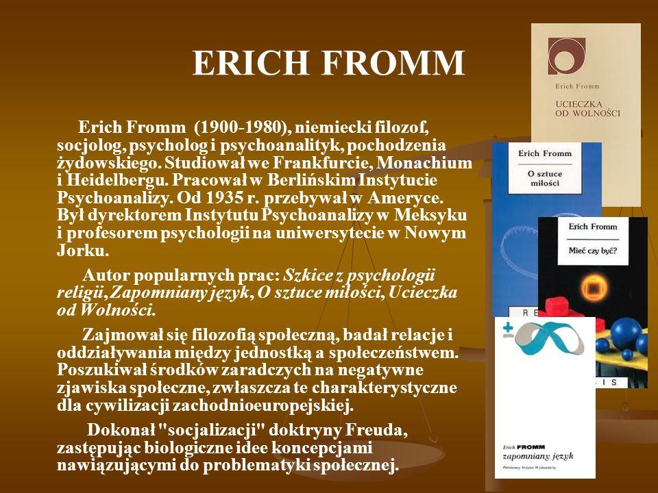 ERICH FROMM Erich Fromm (1900-1980), niemiecki filozof, socjolog, psycholog i psychoanalityk, pochodzenia żydowskiego. Studiował we Frankfurcie, Monac