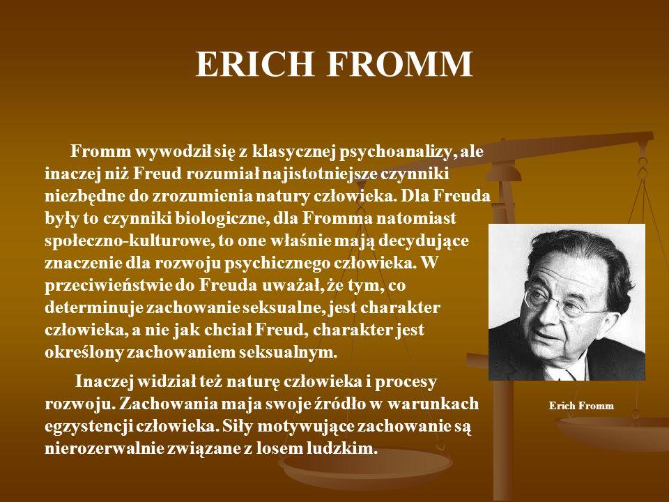 ERICH FROMM Fromm wywodził się z klasycznej psychoanalizy, ale inaczej niż Freud rozumiał najistotniejsze czynniki niezbędne do zrozumienia natury czł