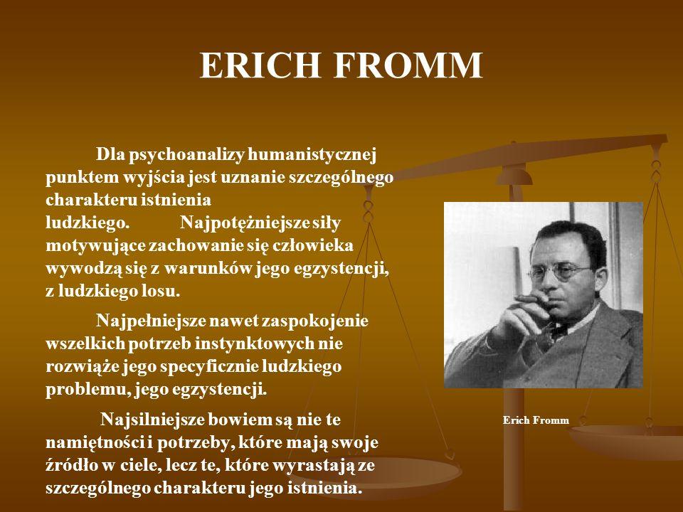 ERICH FROMM Specyficznie ludzkie potrzeby to: Potrzeba bycia w relacji do osoby – realizowana poprzez miłość, Potrzeba zakorzenienia /braterstwo/, Potrzeba tożsamości /indywidualizm/, Potrzeba transcendencji realizowana w twórczości, Potrzeba układu odniesienia /rozum/.