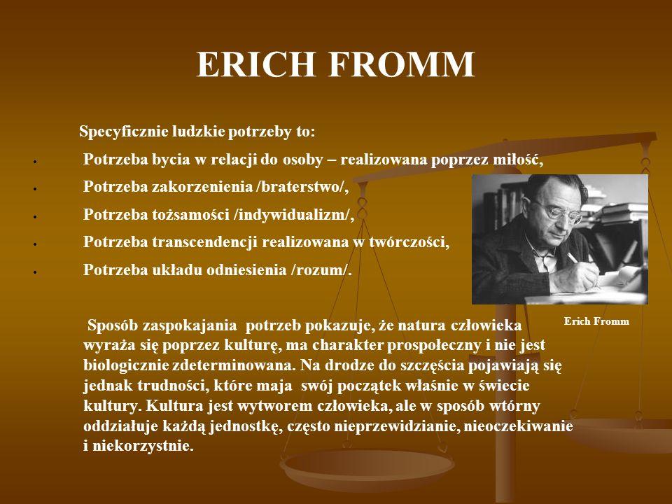 ERICH FROMM Specyficznie ludzkie potrzeby to: Potrzeba bycia w relacji do osoby – realizowana poprzez miłość, Potrzeba zakorzenienia /braterstwo/, Pot