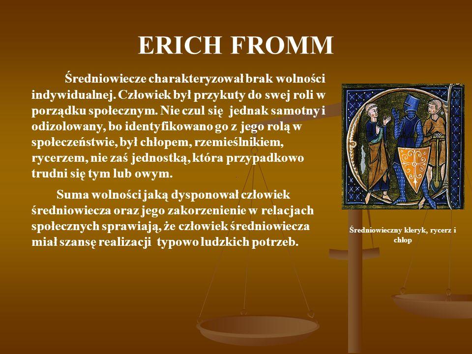 ERICH FROMM Średniowiecze charakteryzował brak wolności indywidualnej. Człowiek był przykuty do swej roli w porządku społecznym. Nie czul się jednak s