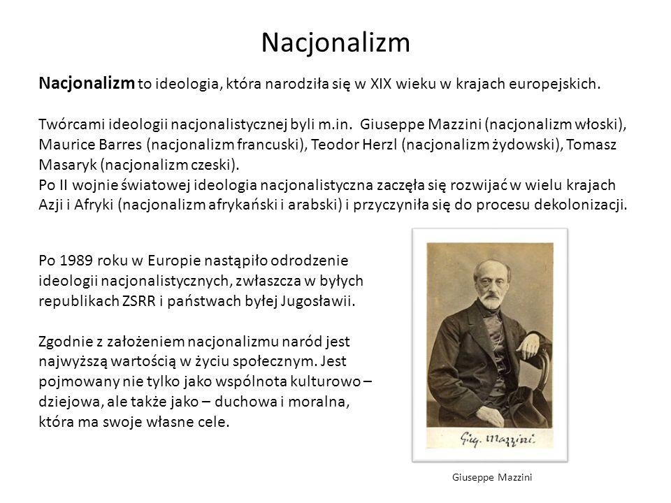 Nacjonalizm Nacjonalizm to ideologia, która narodziła się w XIX wieku w krajach europejskich. Twórcami ideologii nacjonalistycznej byli m.in. Giuseppe
