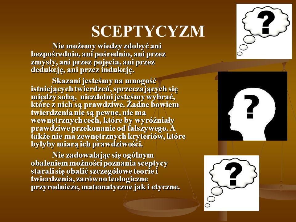 SCEPTYCYZM Nie możemy wiedzy zdobyć ani bezpośrednio, ani pośrednio, ani przez zmysły, ani przez pojęcia, ani przez dedukcję, ani przez indukcję.
