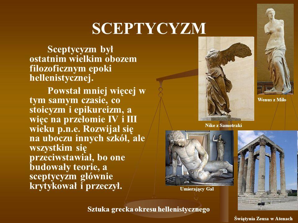 SCEPTYCYZM Sceptycyzm był ostatnim wielkim obozem filozoficznym epoki hellenistycznej. Powstał mniej więcej w tym samym czasie, co stoicyzm i epikurei