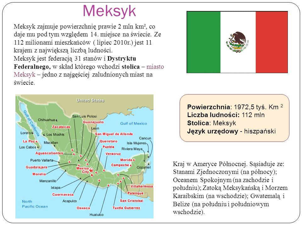 Meksyk Powierzchnia: 1972,5 tyś. Km 2 Liczba ludności: 112 mln Stolica: Meksyk Język urzędowy - hiszpański Kraj w Ameryce Północnej. Sąsiaduje ze: Sta