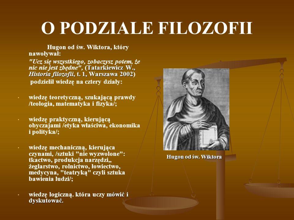 O PODZIALE FILOZOFII Hugon od św. Wiktora, który nawoływał: Tatarkiewicz W., Historia filozofii, t. 1, Warszawa 2002