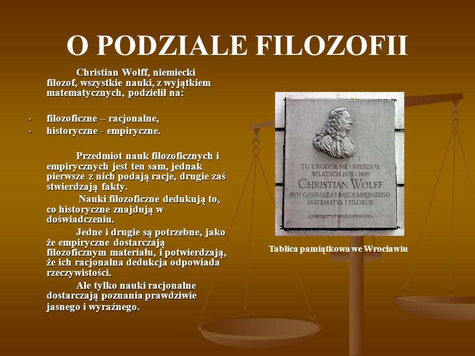 O PODZIALE FILOZOFII Christian Wolff, niemiecki filozof, wszystkie nauki, z wyjątkiem matematycznych, podzielił na: filozoficzne – racjonalne, filozof
