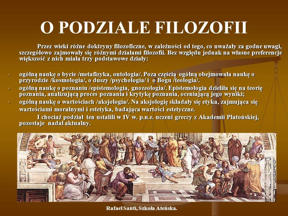 O PODZIALE FILOZOFII Przez wieki różne doktryny filozoficzne, w zależności od tego, co uważały za godne uwagi, szczegółowo zajmowały się różnymi dział