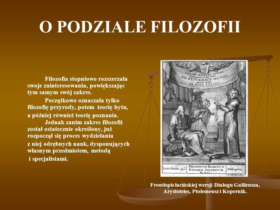 O PODZIALE FILOZOFII Filozofia stopniowo rozszerzała swoje zainteresowania, powiększając tym samym swój zakres. Początkowo oznaczała tylko filozofię p