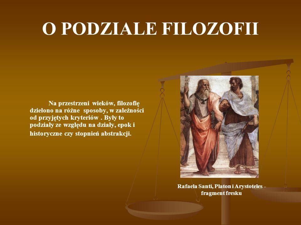 O PODZIALE FILOZOFII Na przestrzeni wieków, filozofię dzielono na różne sposoby, w zależności od przyjętych kryteriów. Były to podziały ze względu na