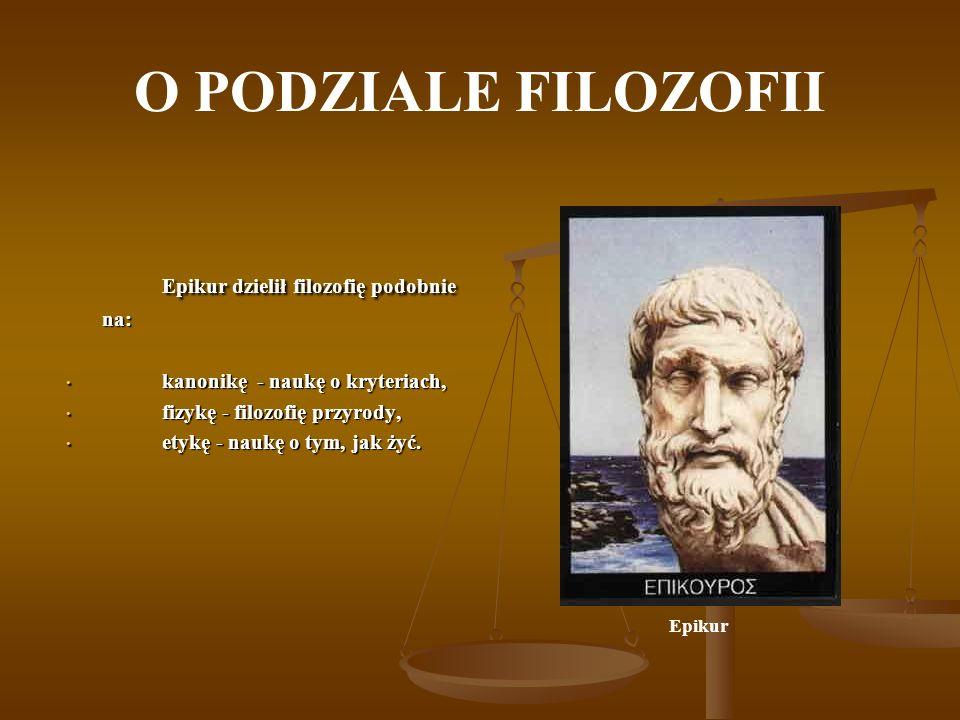 O PODZIALE FILOZOFII Epikur dzielił filozofię podobnie na: Epikur dzielił filozofię podobnie na: kanonikę - naukę o kryteriach, kanonikę - naukę o kry