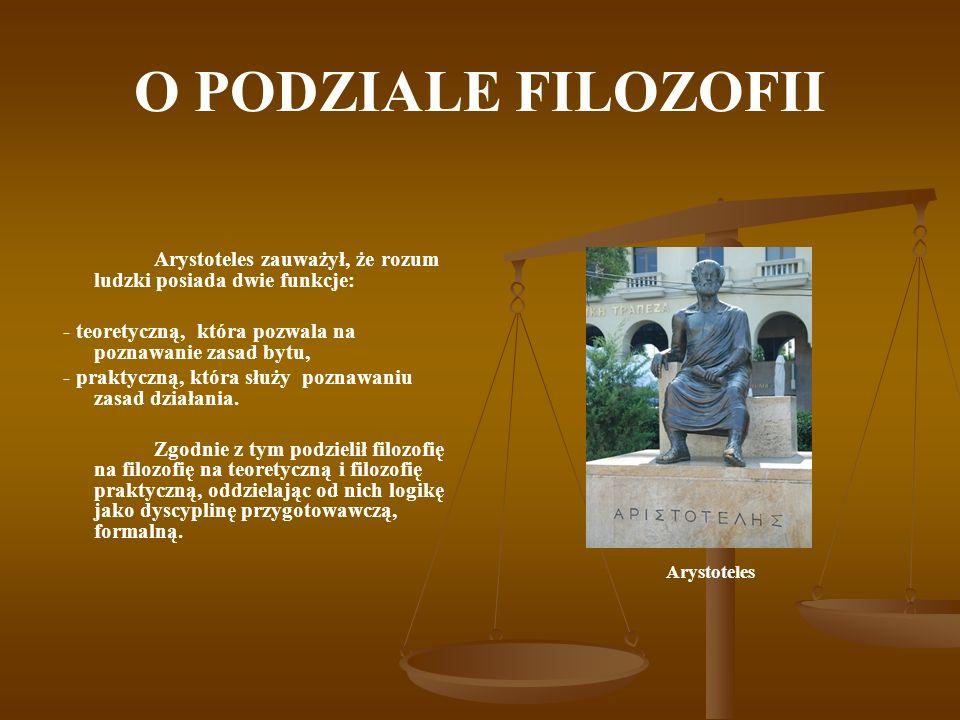 O PODZIALE FILOZOFII Arystoteles zauważył, że rozum ludzki posiada dwie funkcje: - teoretyczną, która pozwala na poznawanie zasad bytu, - praktyczną,
