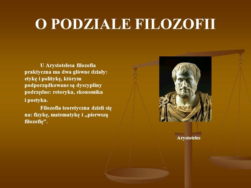 O PODZIALE FILOZOFII U Arystotelesa filozofia praktyczna ma dwa główne działy: etykę i politykę, którym podporządkowane są dyscypliny podrzędne: retor