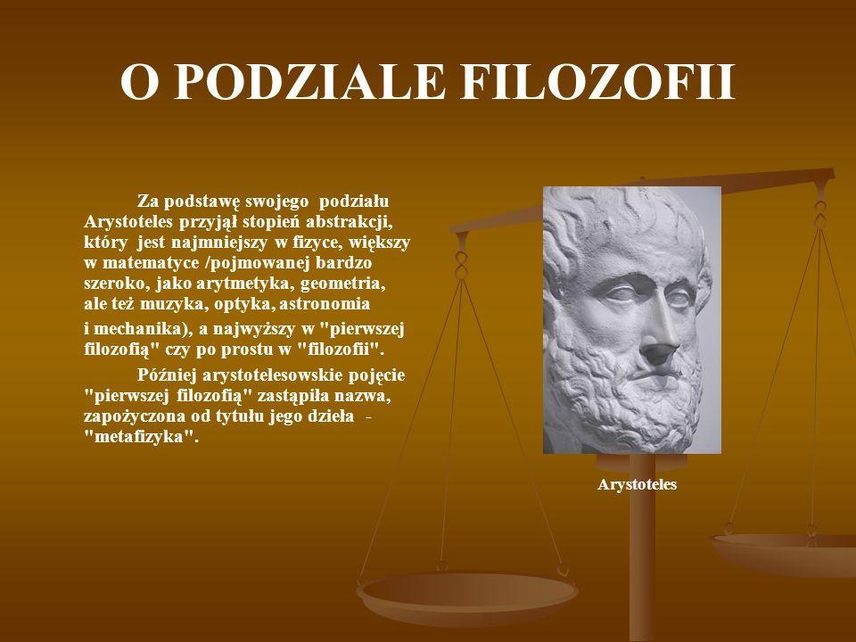 O PODZIALE FILOZOFII Za podstawę swojego podziału Arystoteles przyjął stopień abstrakcji, który jest najmniejszy w fizyce, większy w matematyce /pojmo