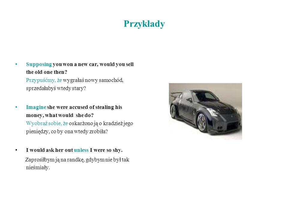 Przykłady Supposing you won a new car, would you sell the old one then? Przypuśćmy, że wygrałaś nowy samochód, sprzedałabyś wtedy stary? Imagine she w