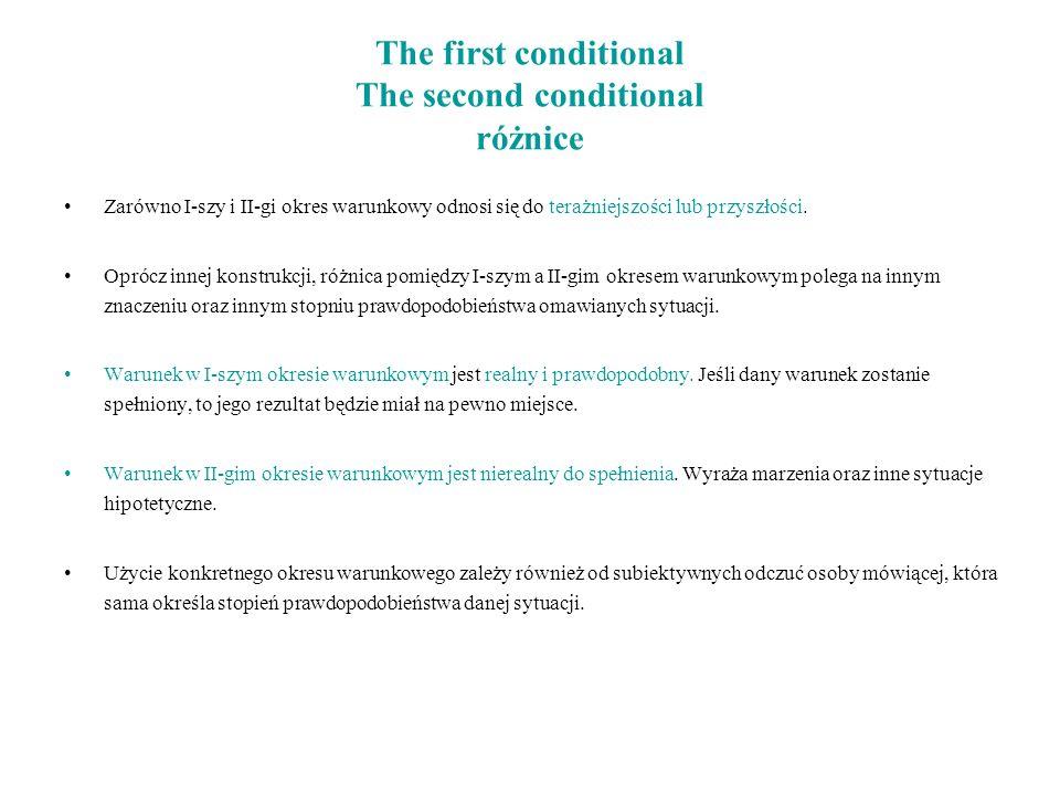 The first conditional The second conditional różnice Zarówno I-szy i II-gi okres warunkowy odnosi się do terażniejszości lub przyszłości. Oprócz innej