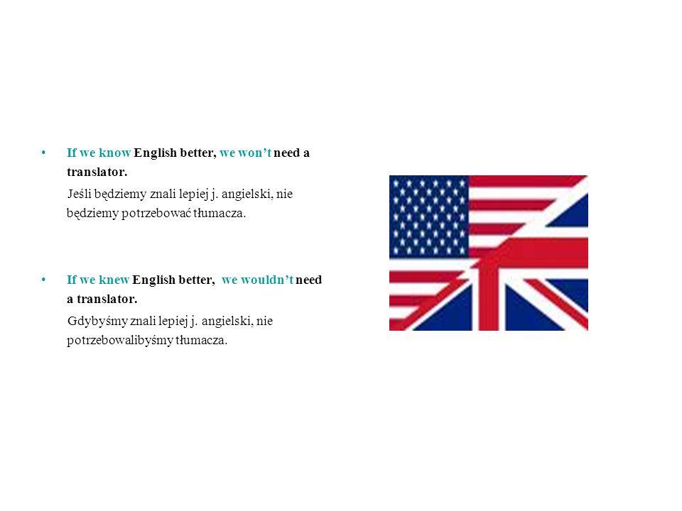 If we know English better, we wont need a translator. Jeśli będziemy znali lepiej j. angielski, nie będziemy potrzebować tłumacza. If we knew English
