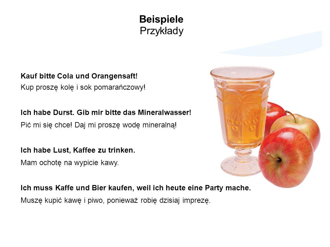 Beispiele Przykłady Kauf bitte Cola und Orangensaft! Kup proszę kolę i sok pomarańczowy! Ich habe Durst. Gib mir bitte das Mineralwasser! Pić mi się c