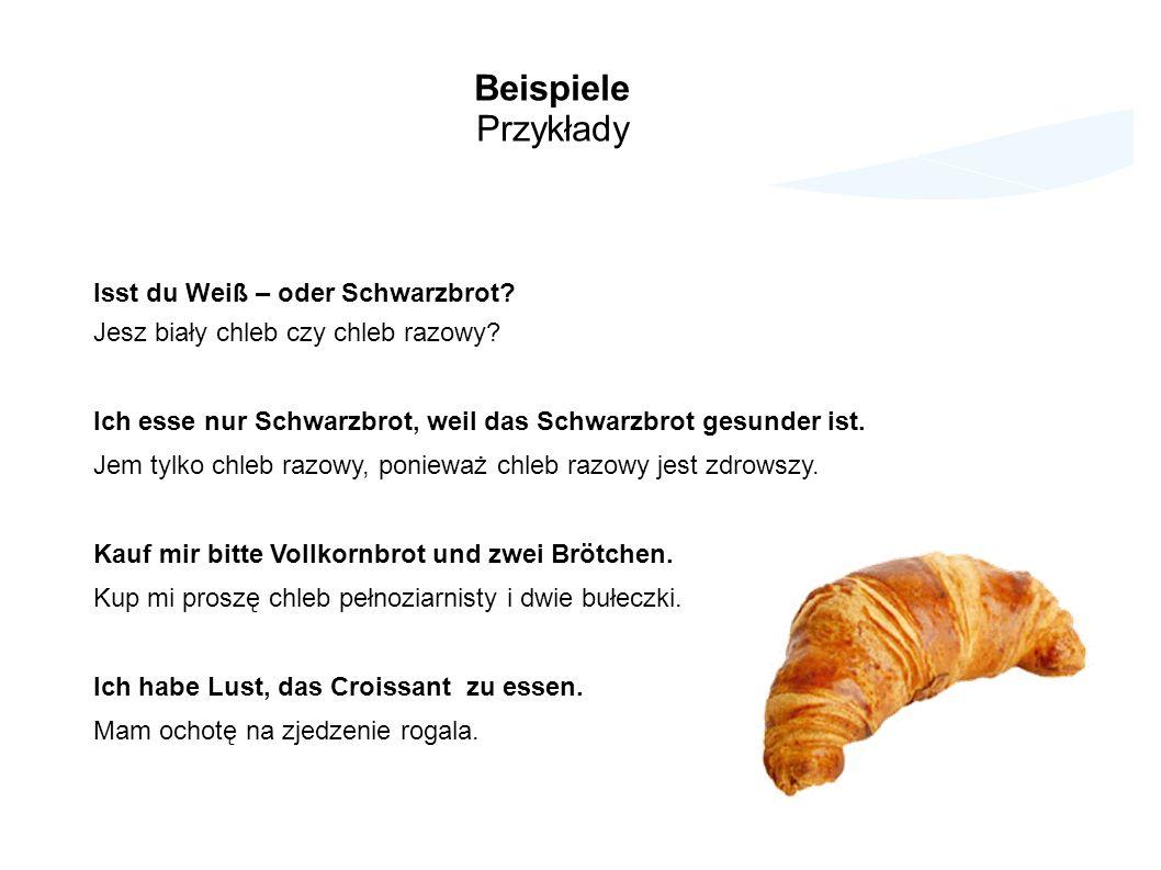 Beispiele Przykłady Isst du Weiß – oder Schwarzbrot? Jesz biały chleb czy chleb razowy? Ich esse nur Schwarzbrot, weil das Schwarzbrot gesunder ist. J