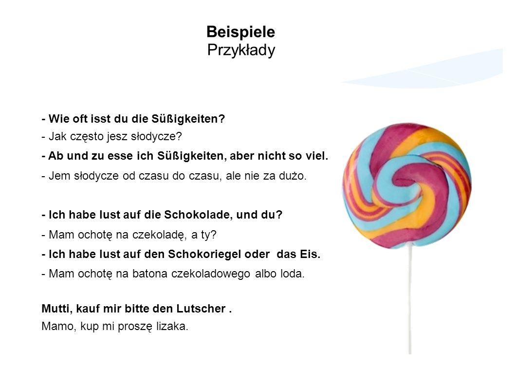 Beispiele Przykłady - Wie oft isst du die Süßigkeiten? - Jak często jesz słodycze? - Ab und zu esse ich Süßigkeiten, aber nicht so viel. - Jem słodycz