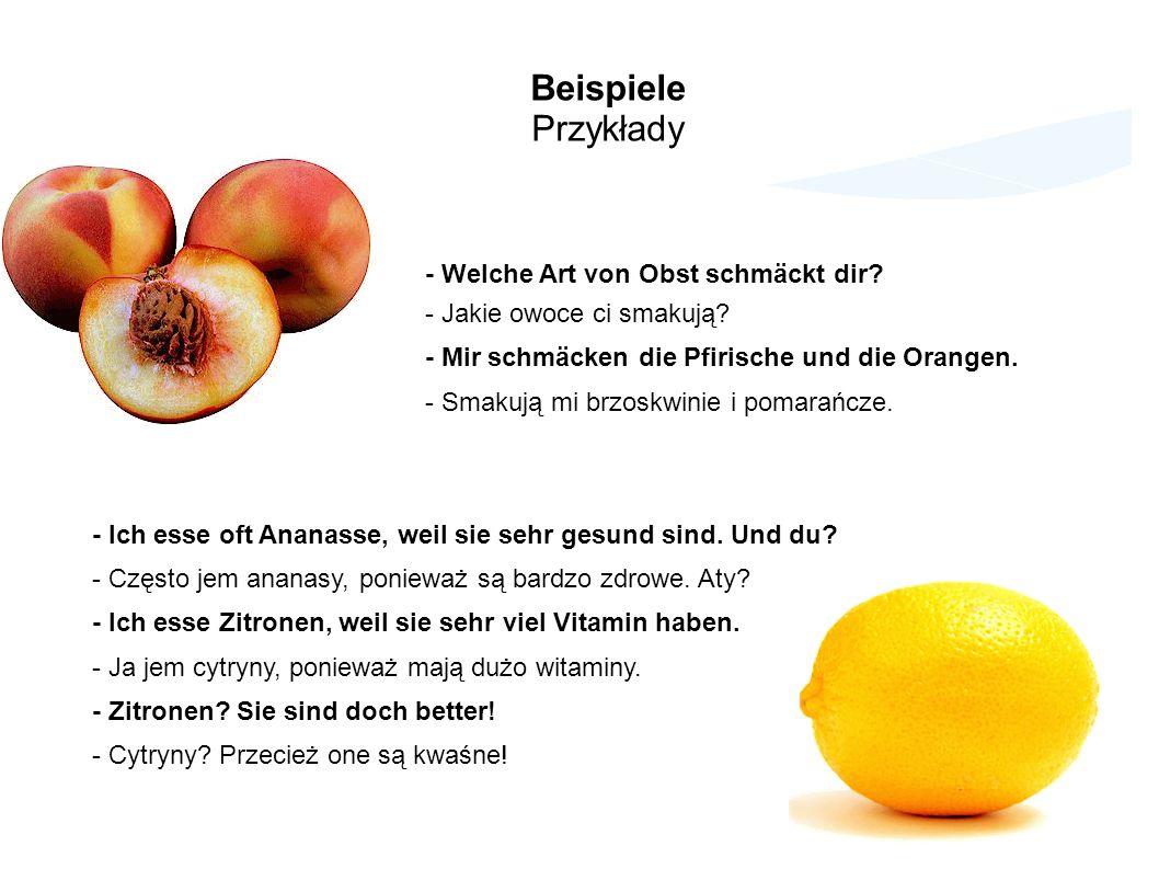 Beispiele Przykłady - Welche Art von Obst schmäckt dir? - Jakie owoce ci smakują? - Mir schmäcken die Pfirische und die Orangen. - Smakują mi brzoskwi