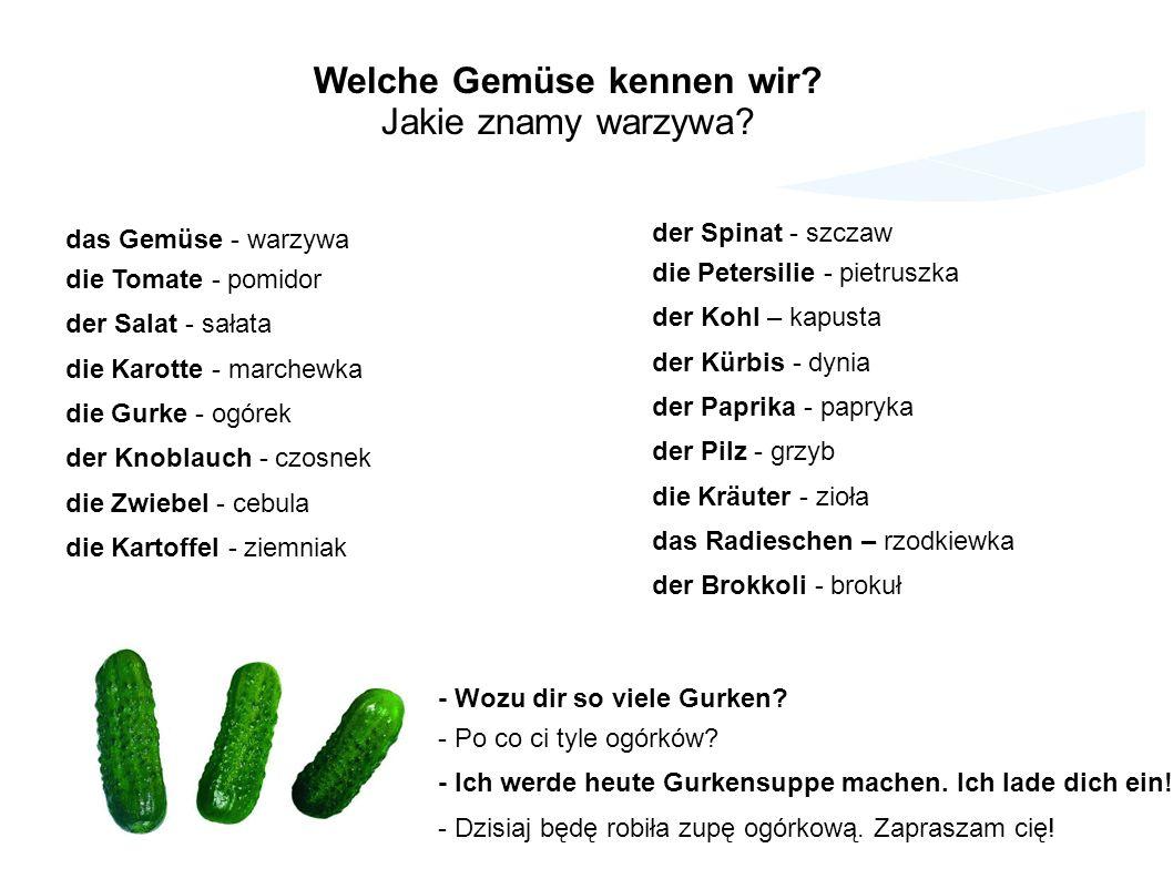 das Gemüse - warzywa die Tomate - pomidor der Salat - sałata die Karotte - marchewka die Gurke - ogórek der Knoblauch - czosnek die Zwiebel - cebula d