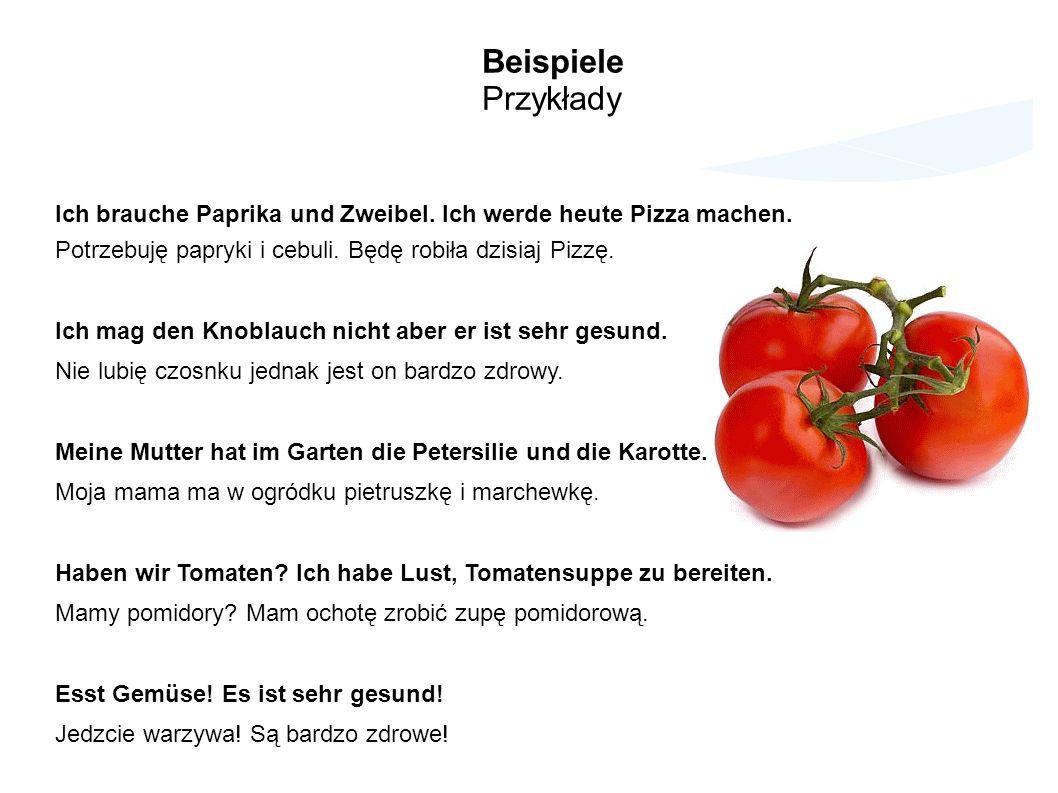 Beispiele Przykłady Ich brauche Paprika und Zweibel. Ich werde heute Pizza machen. Potrzebuję papryki i cebuli. Będę robiła dzisiaj Pizzę. Ich mag den
