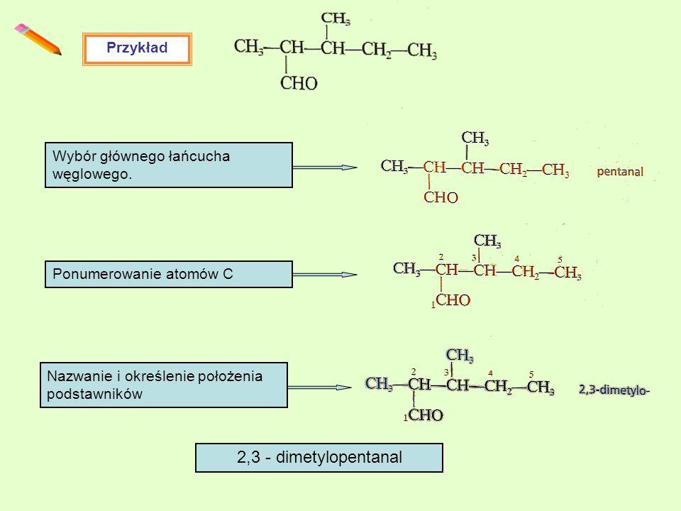 Przykład Wybór głównego łańcucha węglowego. Ponumerowanie atomów C Nazwanie i określenie położenia podstawników 2,3 - dimetylopentanal