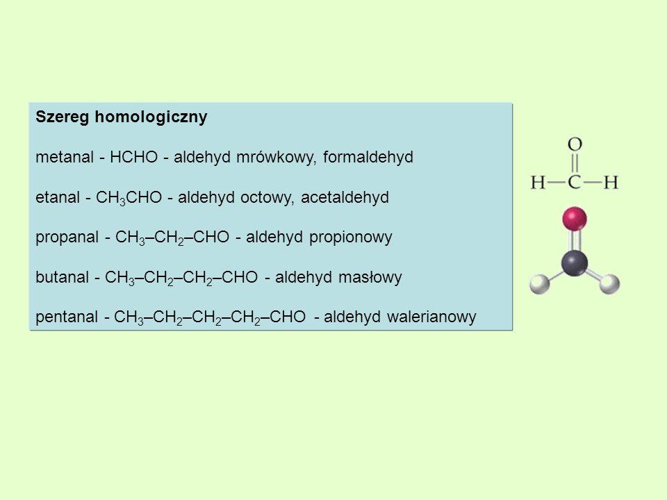 Szereg homologiczny metanal - HCHO - aldehyd mrówkowy, formaldehyd etanal - CH 3 CHO - aldehyd octowy, acetaldehyd propanal - CH 3 –CH 2 –CHO - aldehy