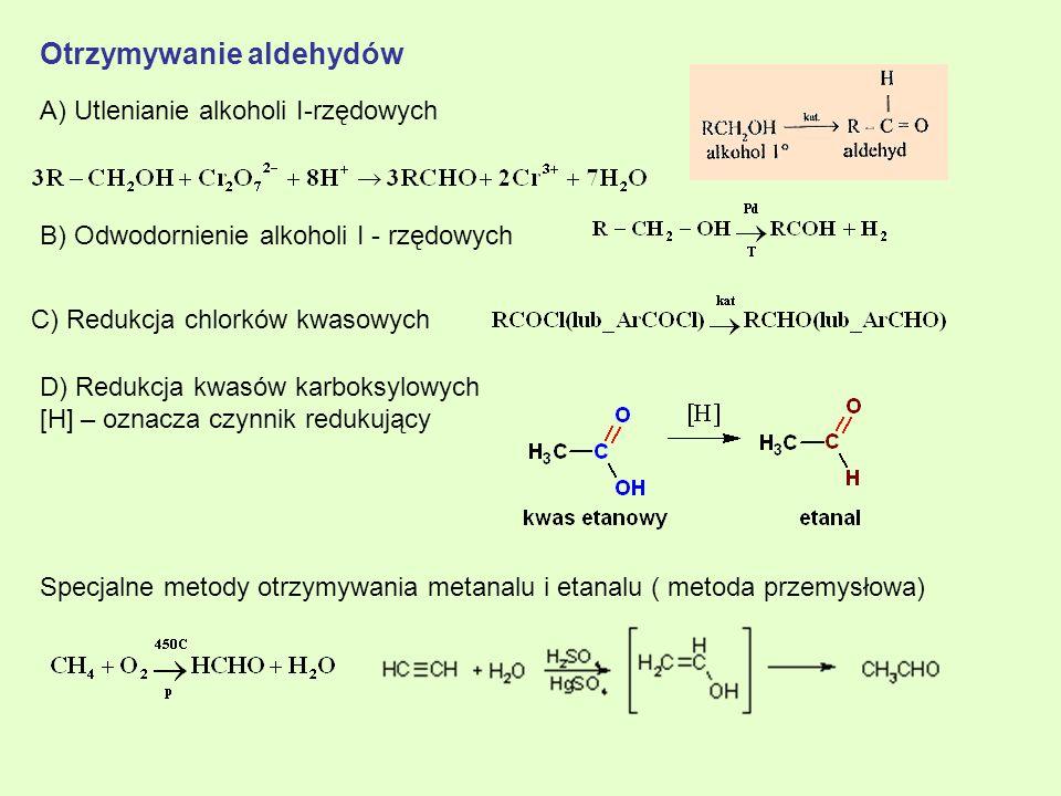 Otrzymywanie aldehydów A) Utlenianie alkoholi I-rzędowych B) Odwodornienie alkoholi I - rzędowych C) Redukcja chlorków kwasowych Specjalne metody otrz