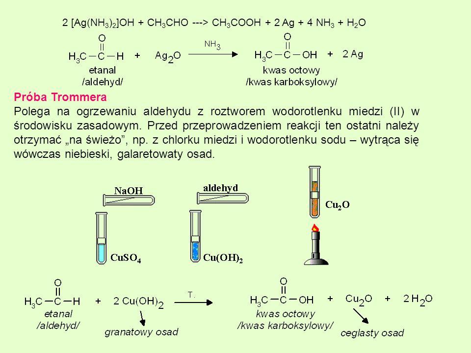 2 [Ag(NH 3 ) 2 ]OH + CH 3 CHO ---> CH 3 COOH + 2 Ag + 4 NH 3 + H 2 O Próba Trommera Polega na ogrzewaniu aldehydu z roztworem wodorotlenku miedzi (II)