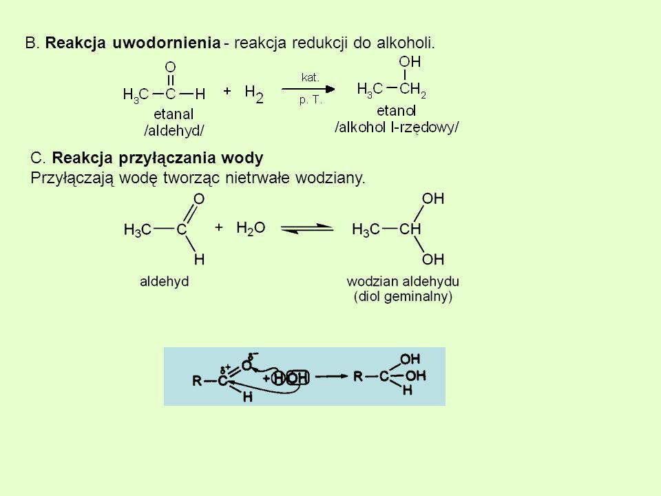 B. Reakcja uwodornienia - reakcja redukcji do alkoholi. C. Reakcja przyłączania wody Przyłączają wodę tworząc nietrwałe wodziany.