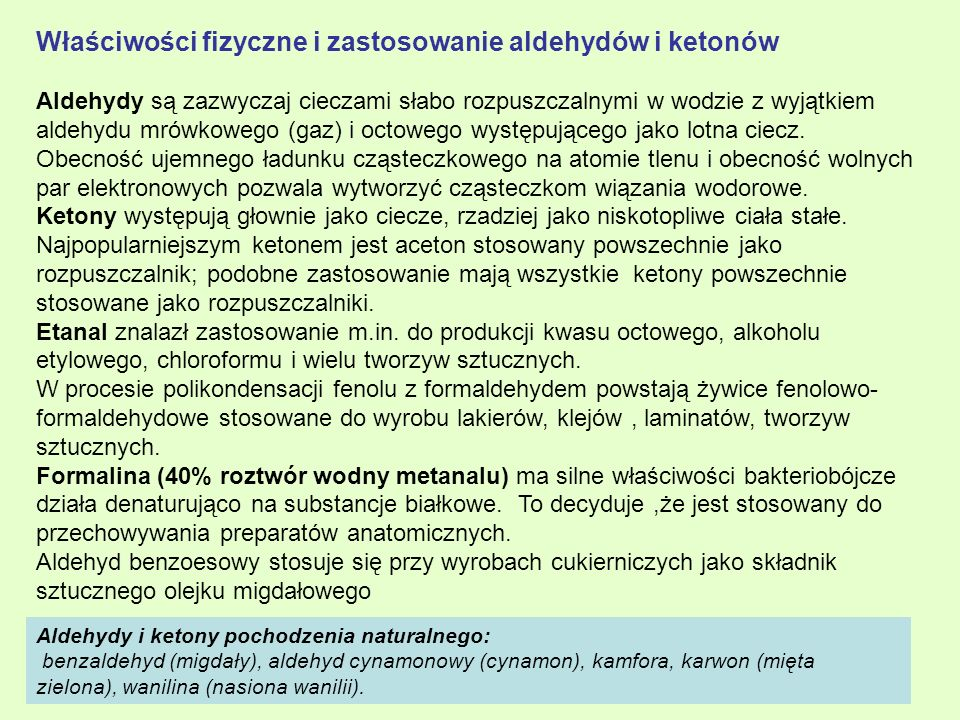 Właściwości fizyczne i zastosowanie aldehydów i ketonów Aldehydy są zazwyczaj cieczami słabo rozpuszczalnymi w wodzie z wyjątkiem aldehydu mrówkowego