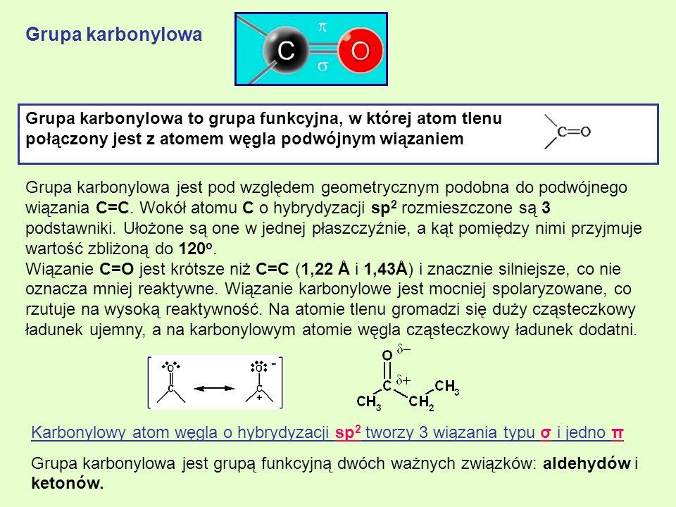 Grupa karbonylowa Grupa karbonylowa jest pod względem geometrycznym podobna do podwójnego wiązania C=C. Wokół atomu C o hybrydyzacji sp 2 rozmieszczon