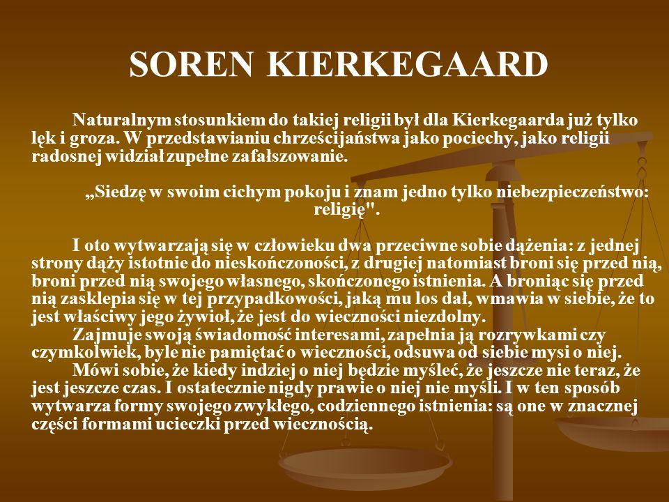 SOREN KIERKEGAARD Naturalnym stosunkiem do takiej religii był dla Kierkegaarda już tylko lęk i groza. W przedstawianiu chrześcijaństwa jako pociechy,