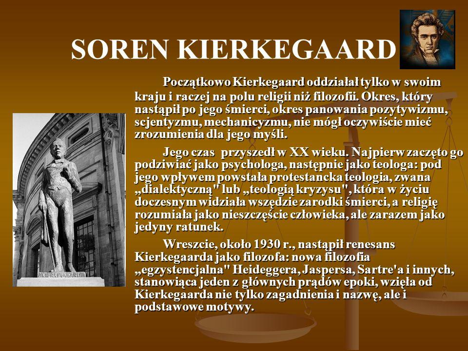 SOREN KIERKEGAARD Początkowo Kierkegaard oddziałał tylko w swoim kraju i raczej na polu religii niż filozofii. Okres, który nastąpił po jego śmierci,