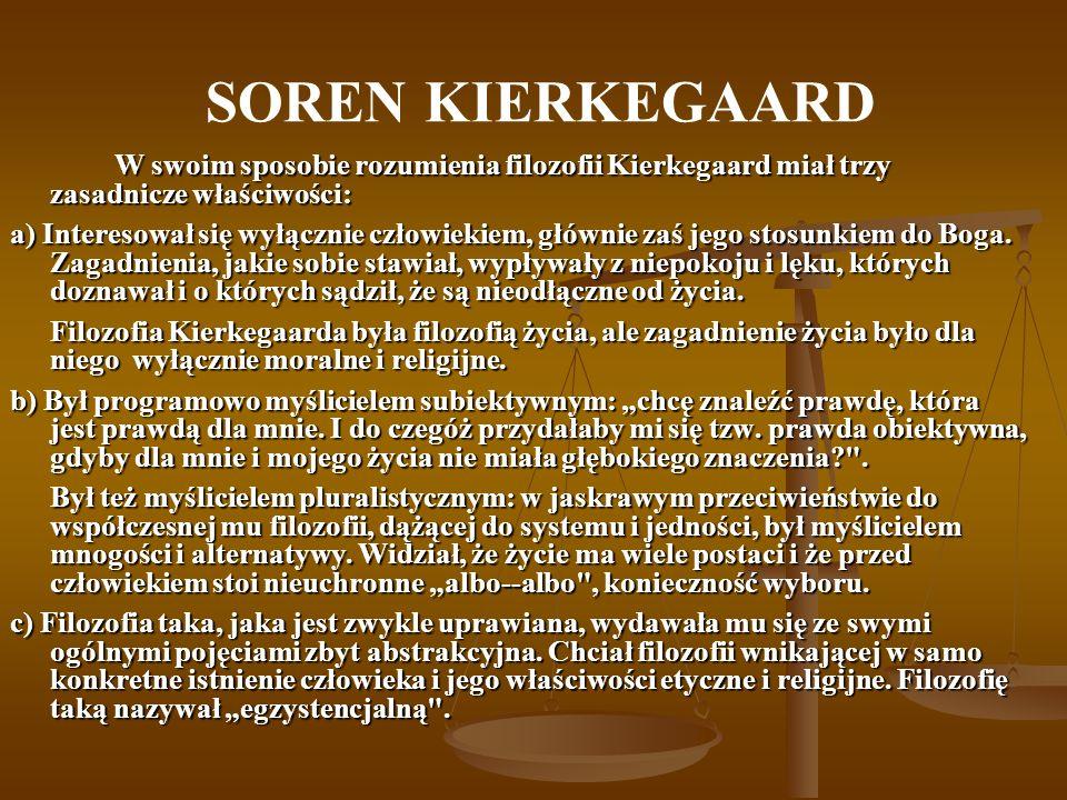 SOREN KIERKEGAARD W swoim sposobie rozumienia filozofii Kierkegaard miał trzy zasadnicze właściwości: a) Interesował się wyłącznie człowiekiem, główni